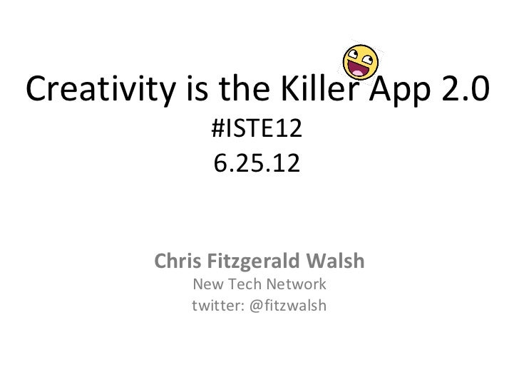 Creativity is the Killer App 2.0             #ISTE12             6.25.12        Chris Fitzgerald Walsh           New Tech ...