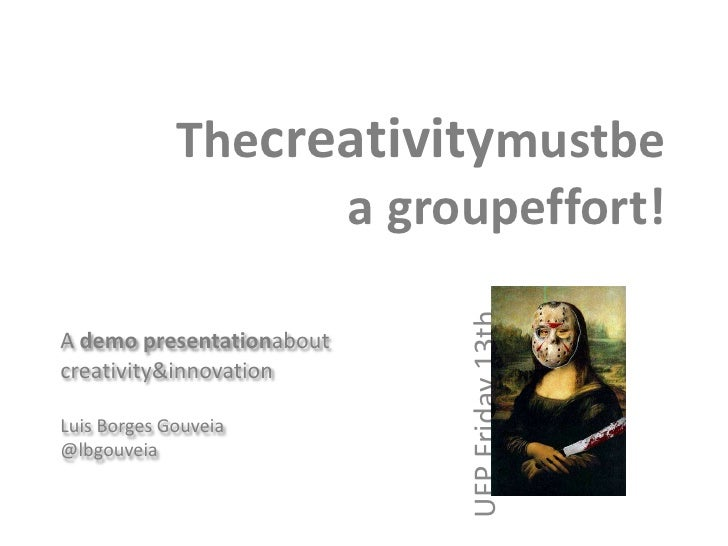 Thecreativitymustbe a groupeffort!<br />A demo presentationaboutcreativity & innovation<br />Luis Borges Gouveia<br />@lbg...