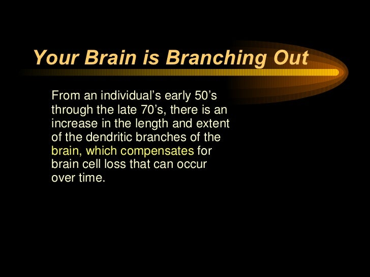 Your Brain is Branching Out <ul><li>From an individual's early 50's through the late 70's, there is an increase in the len...