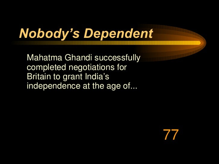 Nobody's Dependent <ul><li>Mahatma Ghandi successfully completed negotiations for Britain to grant India's independence at...