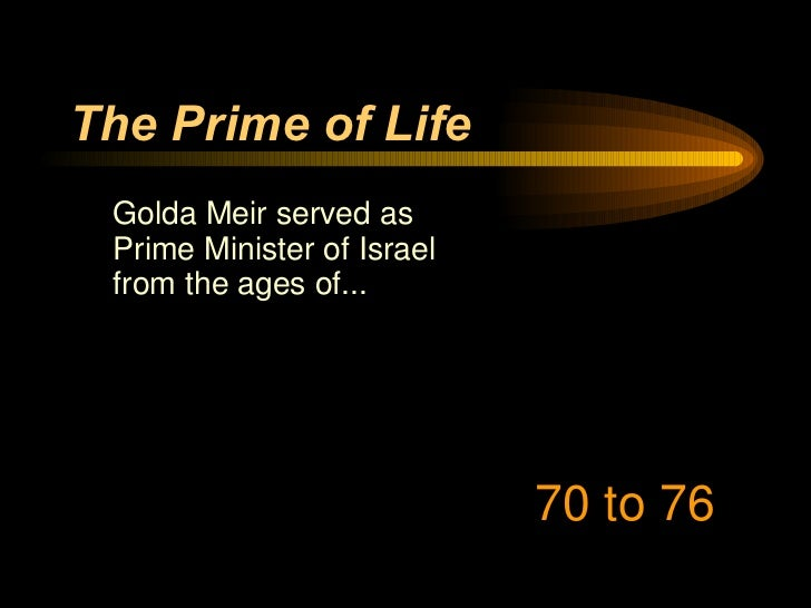 The Prime of Life <ul><li>Golda Meir served as Prime Minister of Israel from the ages of... </li></ul>70 to 76