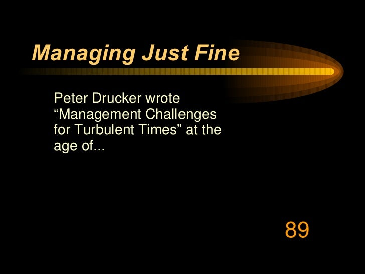 """Managing Just Fine <ul><li>Peter Drucker wrote """"Management Challenges for Turbulent Times"""" at the age of... </li></ul>89"""