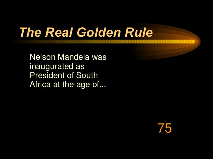 The Real Golden Rule <ul><li>Nelson Mandela was inaugurated as President of South Africa at the age of... </li></ul>75