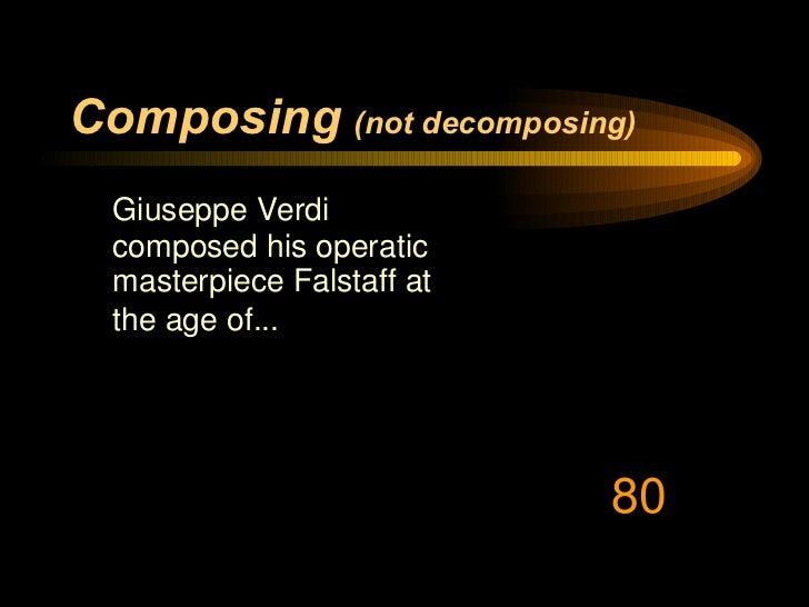 Composing   (not decomposing) <ul><li>Giuseppe Verdi composed his operatic masterpiece Falstaff at the age of...   </li></...