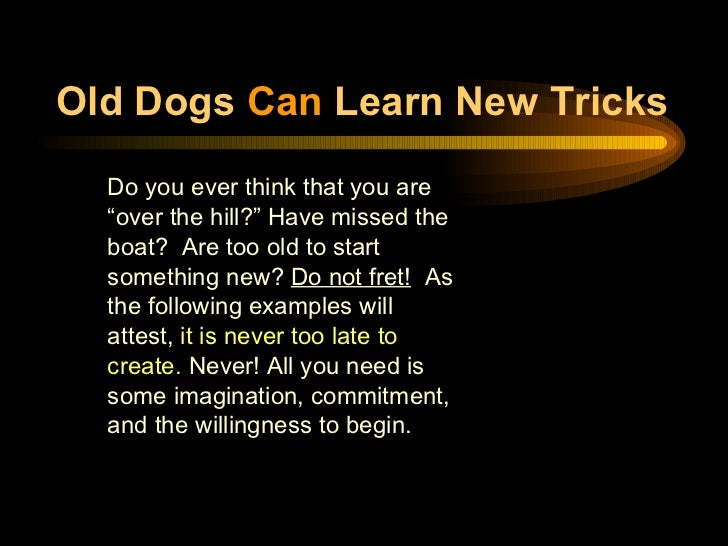 "Old Dogs  Can  Learn New Tricks <ul><li>Do you ever think that you are ""over the hill?"" Have missed the boat?  Are too old..."