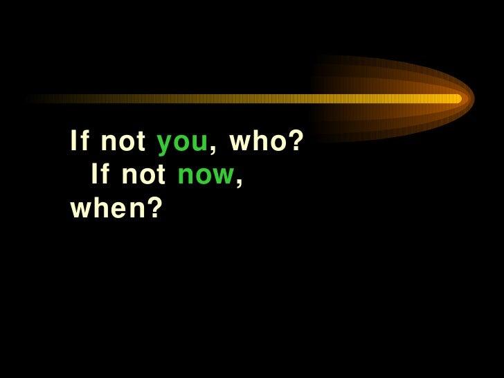 <ul><li>If not  you , who?  If not  now , when? </li></ul>