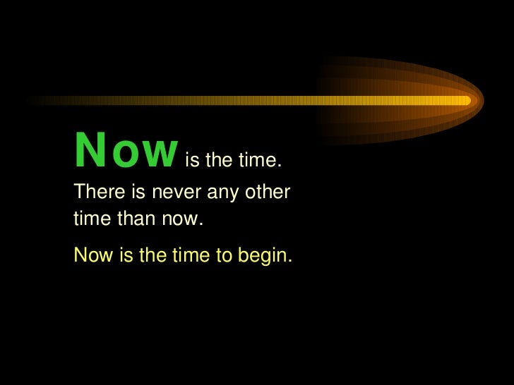 Now   is the time. There is never any other time than now.  Now is the time to begin.