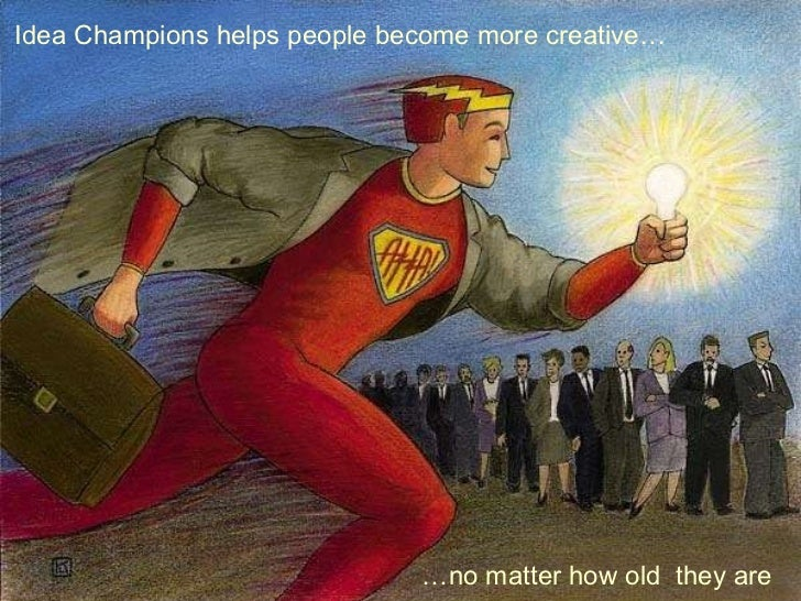 Idea Champions helps people become more creative… … no matter how old  they are