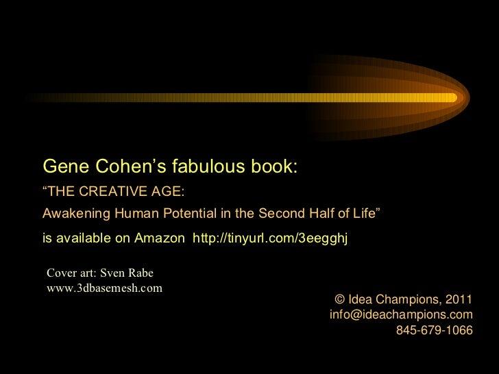 <ul><li>© Idea Champions, 2011 </li></ul><ul><li>[email_address] </li></ul><ul><li>845-679-1066 </li></ul>Gene Cohen's fab...