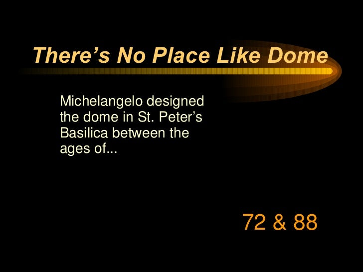 There's No Place Like Dome <ul><li>Michelangelo designed the dome in St. Peter's Basilica between the ages of... </li></ul...