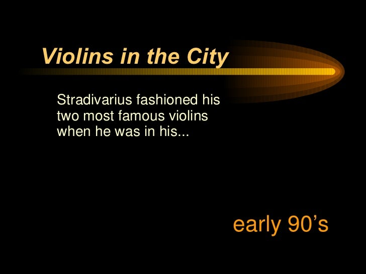 <ul><li>Stradivarius fashioned his two most famous violins when he was in his... </li></ul>Violins in the City early 90's