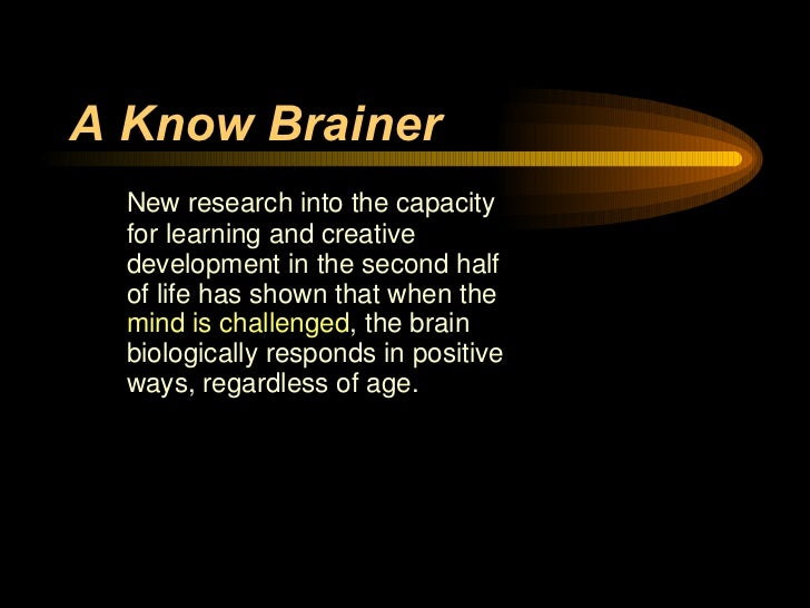 A Know Brainer   <ul><li>New research into the capacity for learning and creative development in the second half of life h...