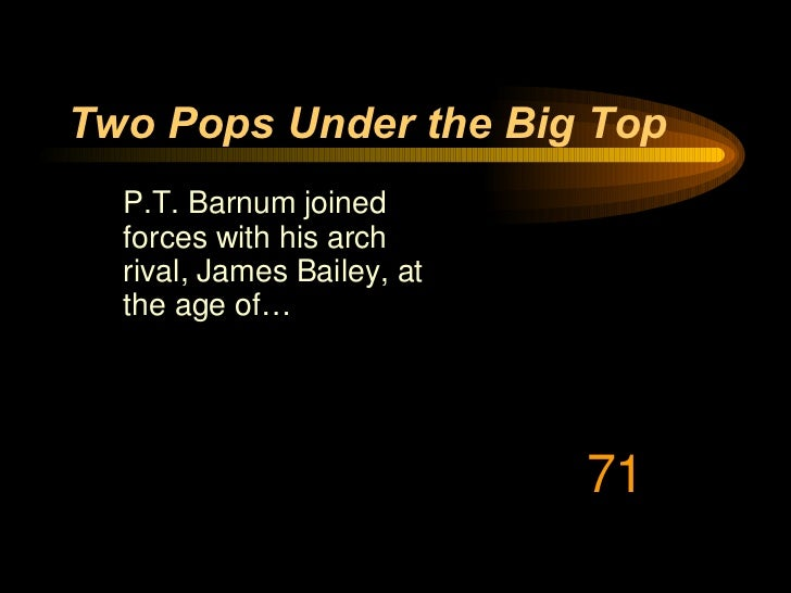 Two Pops Under the Big Top <ul><li>P.T. Barnum joined forces with his arch rival, James Bailey, at the age of…  </li></ul>71