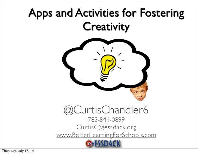 Apps and Activities for Fostering Creativity 785-844-0899 CurtisC@essdack.org www.BetterLearningForSchools.com @CurtisChan...