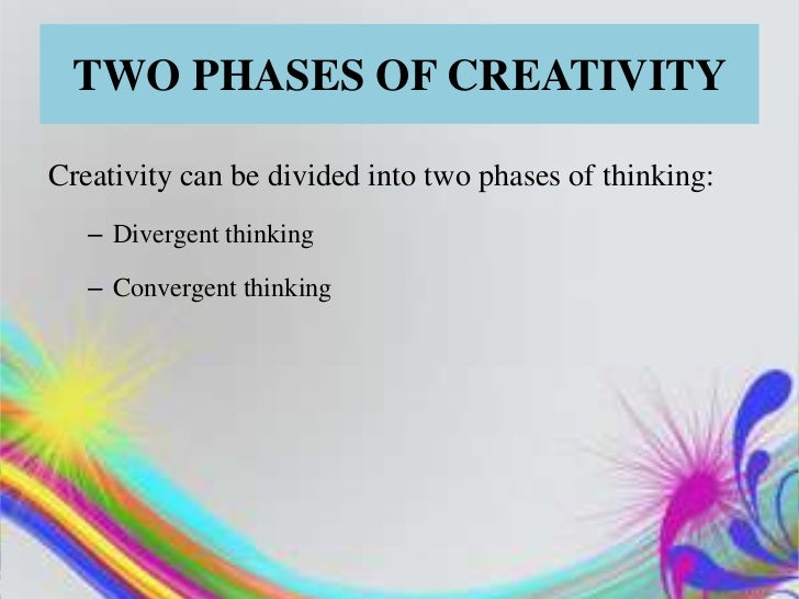 TWO PHASES OF CREATIVITYCreativity can be divided into two phases of thinking:   – Divergent thinking   – Convergent think...
