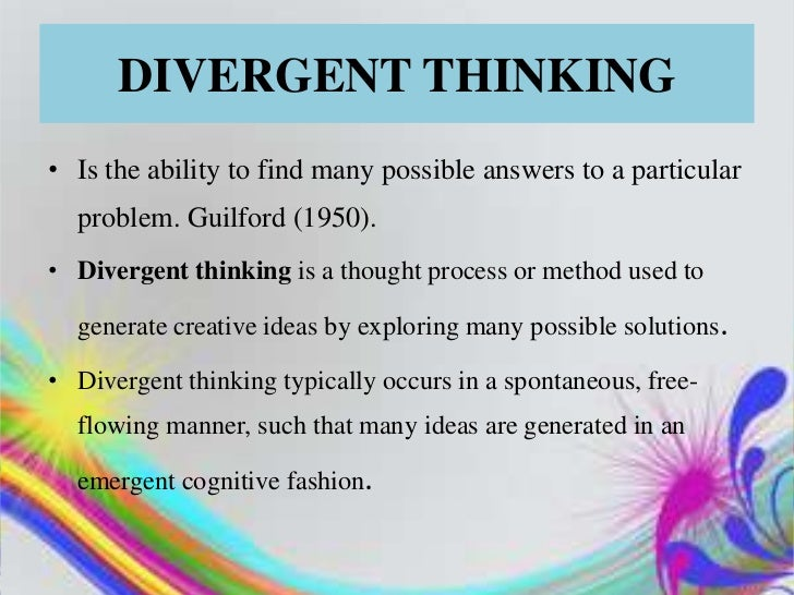 DIVERGENT THINKING• Is the ability to find many possible answers to a particular  problem. Guilford (1950).• Divergent thi...