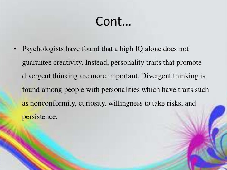 Cont…• Psychologists have found that a high IQ alone does not  guarantee creativity. Instead, personality traits that prom...