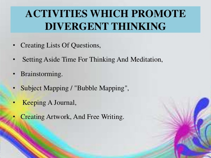 ACTIVITIES WHICH PROMOTE        DIVERGENT THINKING• Creating Lists Of Questions,•   Setting Aside Time For Thinking And Me...