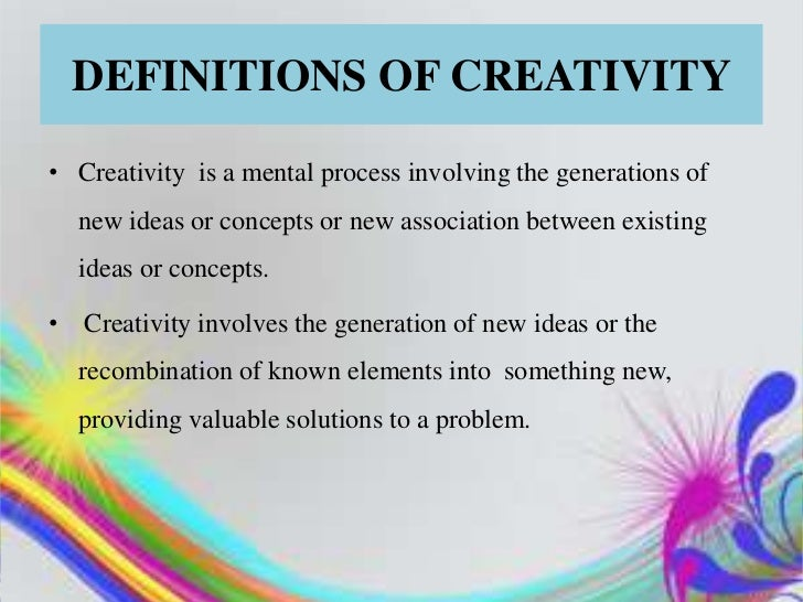 DEFINITIONS OF CREATIVITY• Creativity is a mental process involving the generations of  new ideas or concepts or new assoc...