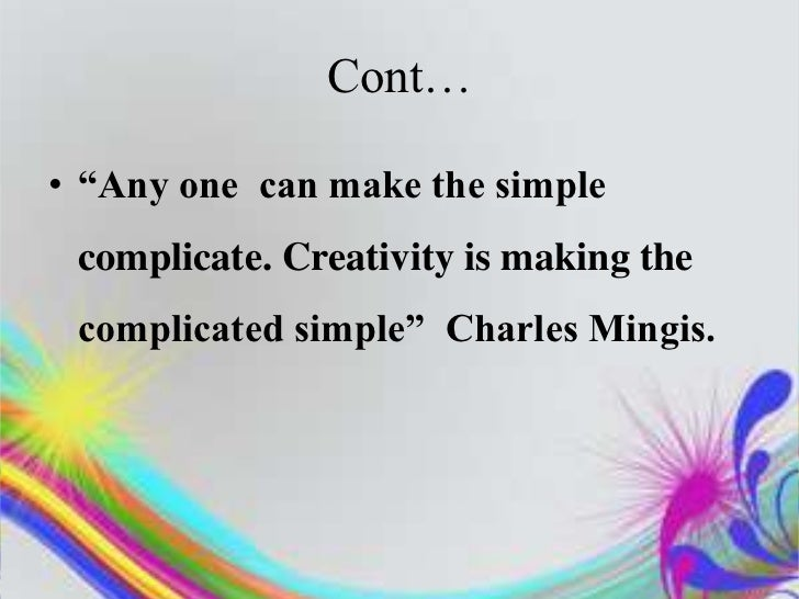 """Cont…• """"Any one can make the simple complicate. Creativity is making the complicated simple"""" Charles Mingis."""