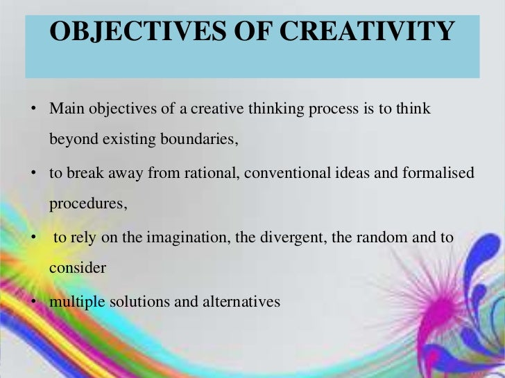 OBJECTIVES OF CREATIVITY• Main objectives of a creative thinking process is to think    beyond existing boundaries,• to br...
