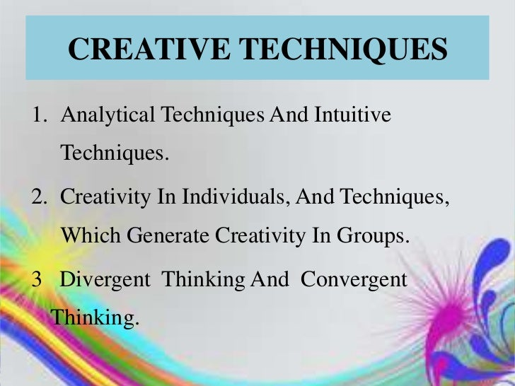CREATIVE TECHNIQUES1. Analytical Techniques And Intuitive   Techniques.2. Creativity In Individuals, And Techniques,   Whi...