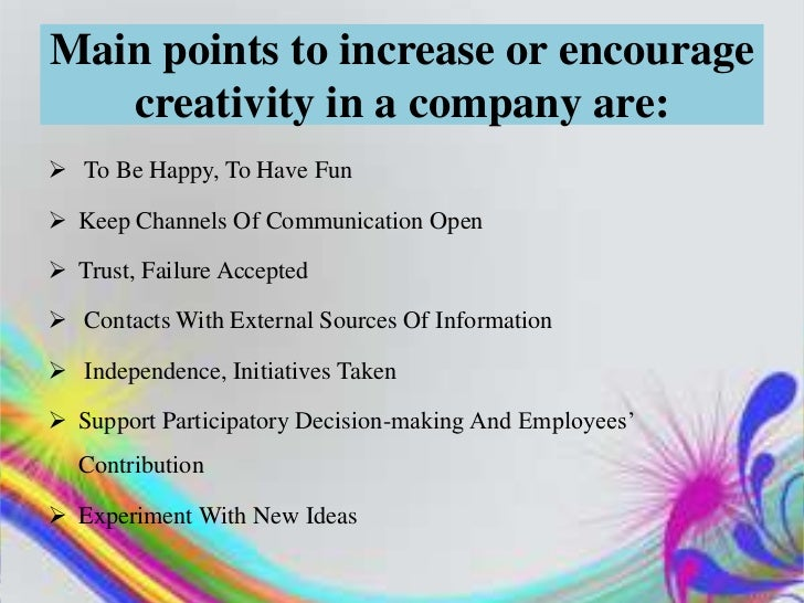 Main points to increase or encourage   creativity in a company are: To Be Happy, To Have Fun Keep Channels Of Communicat...