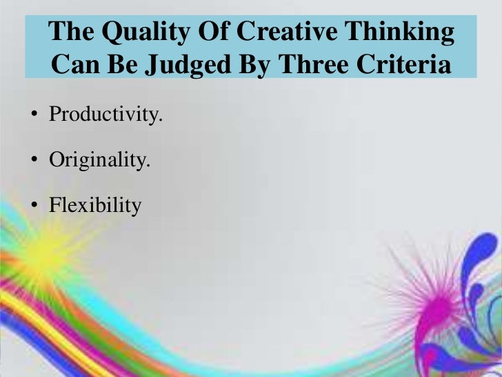 The Quality Of Creative Thinking  Can Be Judged By Three Criteria• Productivity.• Originality.• Flexibility