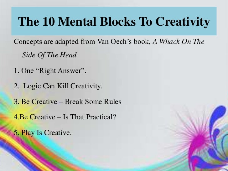 """The 10 Mental Blocks To CreativityConcepts are adapted from Van Oech""""s book, A Whack On The  Side Of The Head.1. One """"Righ..."""