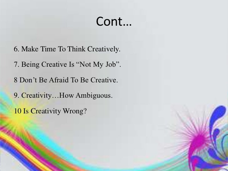 """Cont…6. Make Time To Think Creatively.7. Being Creative Is """"Not My Job"""".8 Don""""t Be Afraid To Be Creative.9. Creativity…How..."""
