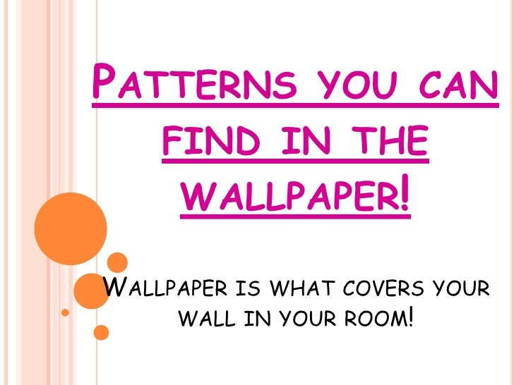 PATTERNS        YOU CAN     FIND IN THE      WALLPAPER!  WALLPAPER IS WHAT COVERS YOUR      WALL IN YOUR ROOM!