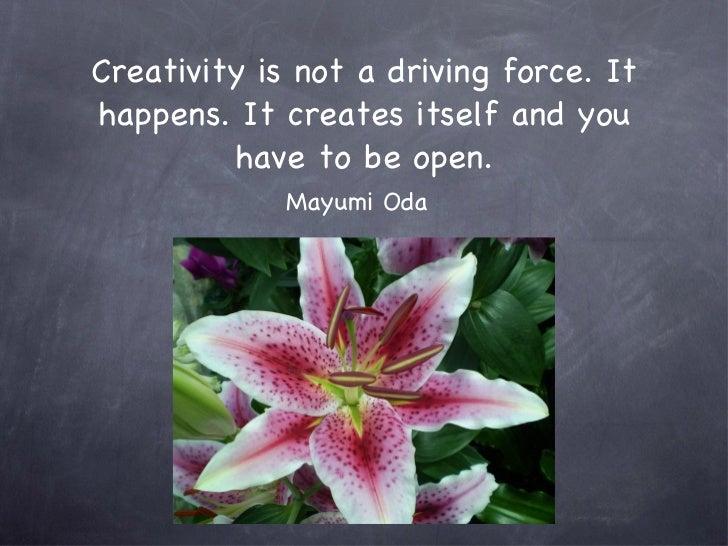 Creativity is not a driving force. It happens. It creates itself and you have to be open. <ul><li>Mayumi Oda </li></ul>