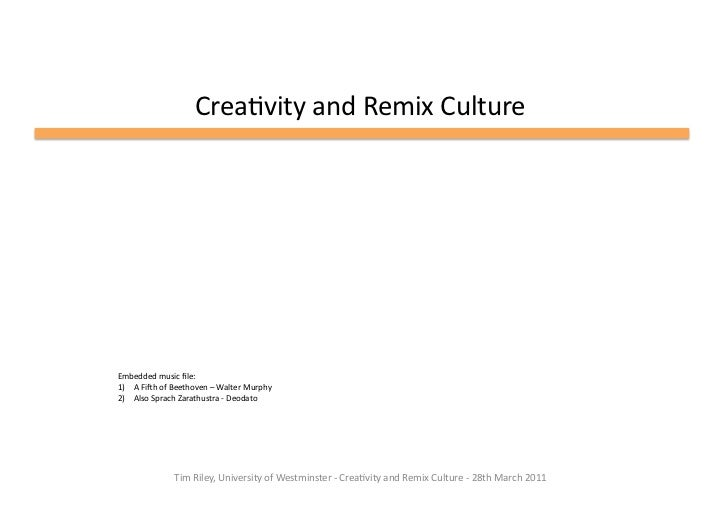 Crea%vity	  and	  Remix	  Culture	  Embedded	  music	  file:	  1)  A	  FiHh	  of	  Beethoven	  –	  Walter	  Murphy	  2)  Al...