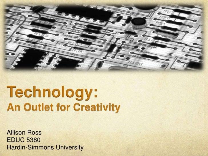 Technology:<br />An Outlet for Creativity<br />Allison Ross<br />EDUC 5380<br />Hardin-Simmons University<br />