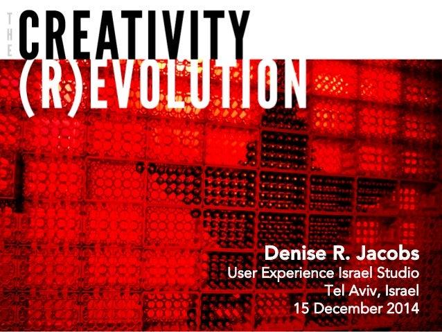The Creativity (R)Evolution Denise R. Jacobs User Experience Israel Studio Tel Aviv, Israel 15 December 2014