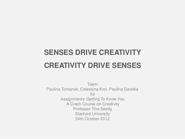 SENSES DRIVE CREATIVITYCREATIVITY DRIVE SENSES                    Team:Paulina Tomanek, Celestyna Krol, Paulina Garstka   ...