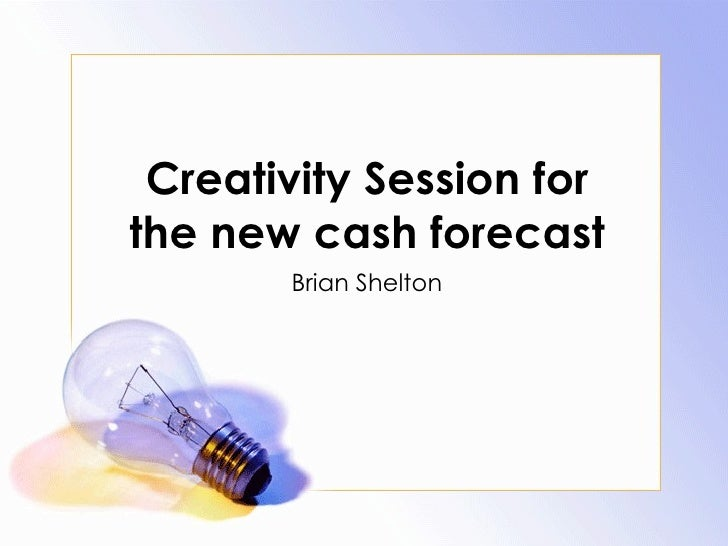 Creativity Session for the new cash forecast Brian Shelton