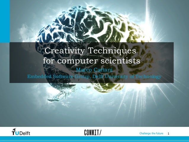 1Challenge the future Creativity Techniques for computer scientists Marco Cattani Embedded Software Group, Delft Universit...
