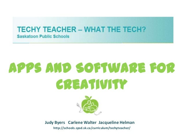 Apps and Software for      Creativity    Judy Byers Carlene Walter Jacqueline Helman        http://schools.spsd.sk.ca/curr...