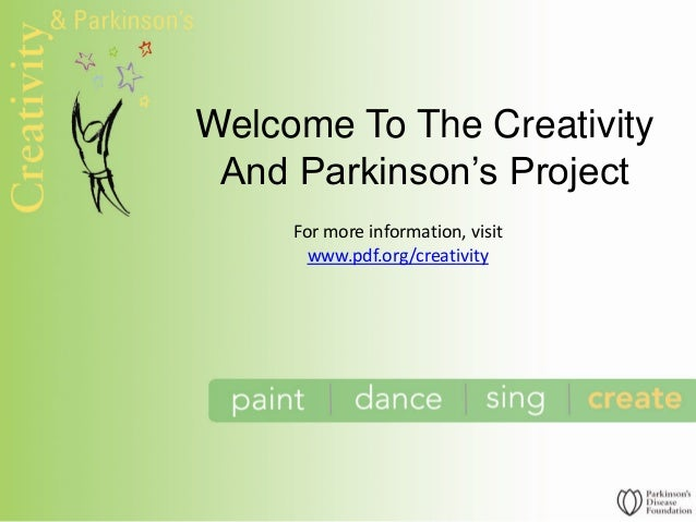 Welcome To The CreativityAnd Parkinson's ProjectFor more information, visitwww.pdf.org/creativity