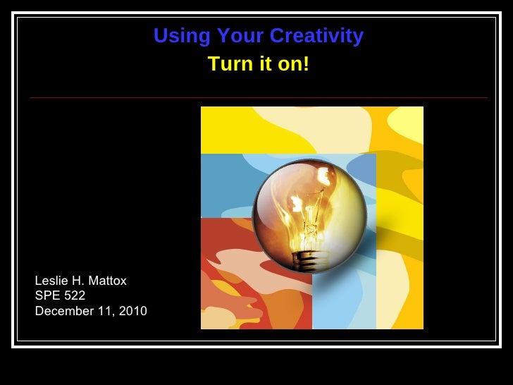 <ul><li>Using Your Creativity </li></ul><ul><li>Turn it on! </li></ul>Leslie H. Mattox SPE 522 December 11, 2010