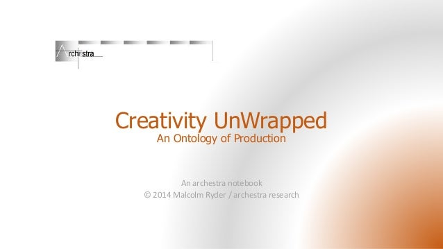 Creativity UnWrapped An Ontology of Production An archestra notebook © 2014 Malcolm Ryder / archestra research