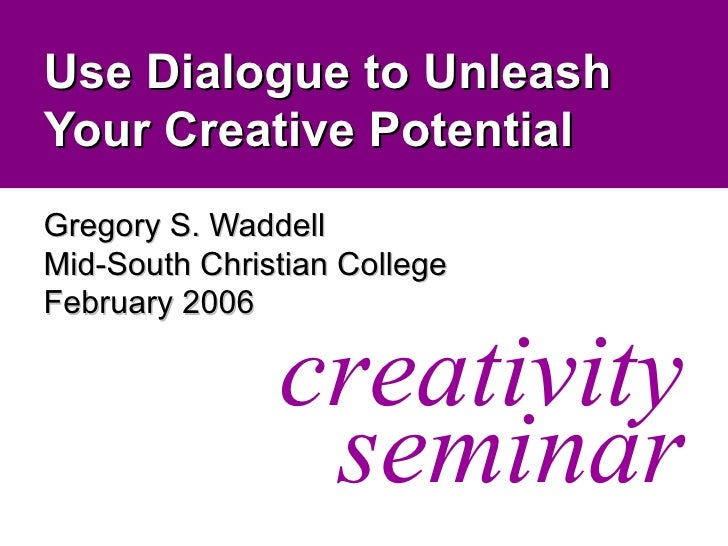 Use Dialogue to Unleash Your Creative Potential Gregory S. Waddell Mid-South Christian College February 2006