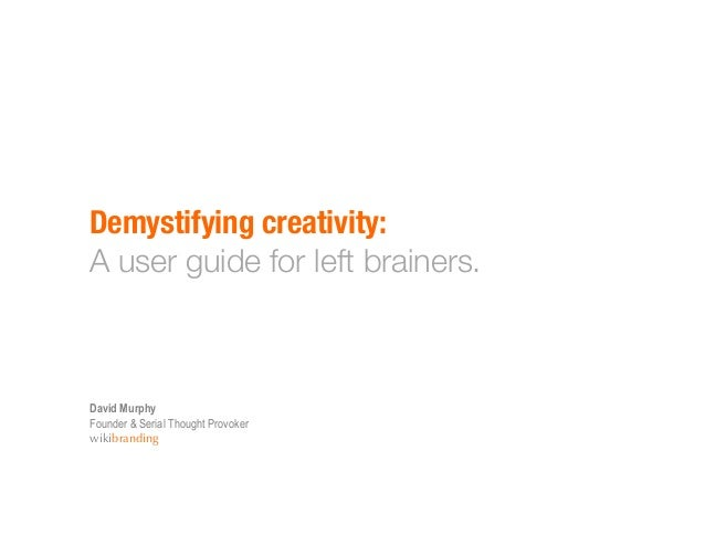 Demystifying creativity:!A user guide for left brainers.David MurphyFounder & Serial Thought Provokerwikibranding