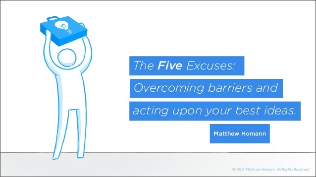 The Five Excuses:  Overcoming barriers and  acting upon your best ideas.  Matthew Homann  ⓒ 2014 Matthew Homann All Rights...