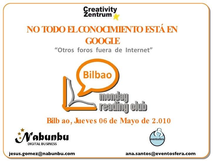"""Bilb ao, Jueves 06 de Mayo de 2.010 [email_address] [email_address] NO TODO EL CONOCIMIENTO ESTÁ EN GOOGLE """" Otros  foros ..."""