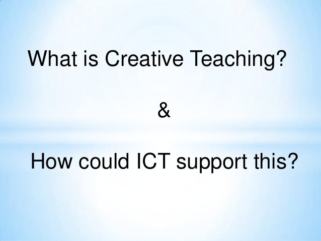 What is Creative Teaching?            &How could ICT support this?