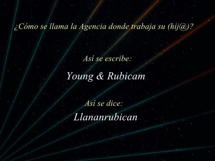 ¿C ómo se llama la Agencia donde trabaja su (hij@)? Llananrubican As í se dice: Young & Rubicam As í se escribe: