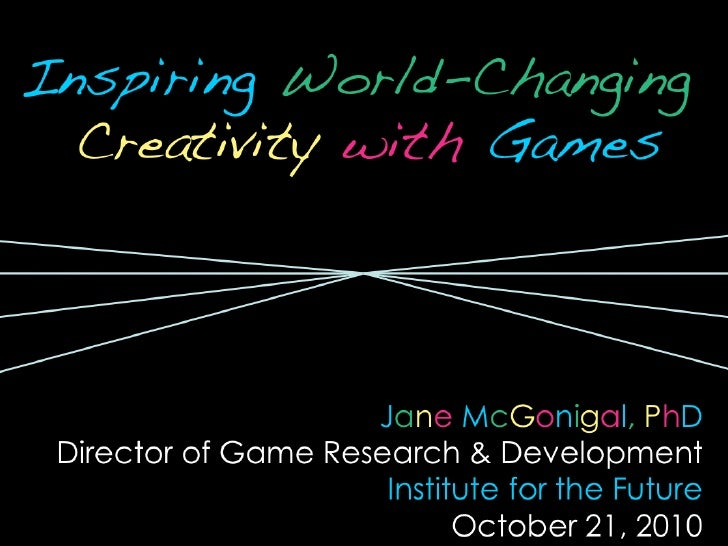 <ul><li>Inspiring   World-Changing  Creativity   with   Games </li></ul><ul><li>J a n e   M c G o n i g a l ,   P h D </li...