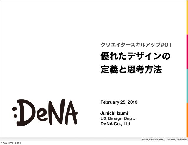 Copyright (C) 2013 DeNA Co.,Ltd. All Rights Reserved.優れたデザインの定義と思考方法クリエイタースキルアップ#01February 25, 2013Junichi IzumiUX Design...